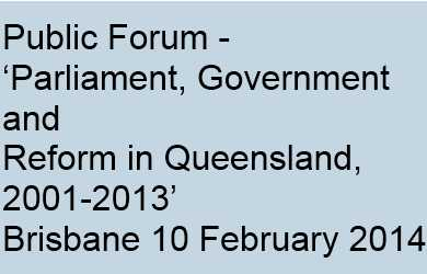 Conference:  'Parliament, Government and Reform in Queensland, 2001-2013'  Public Forum – Parliament House, Brisbane  10 February 2014